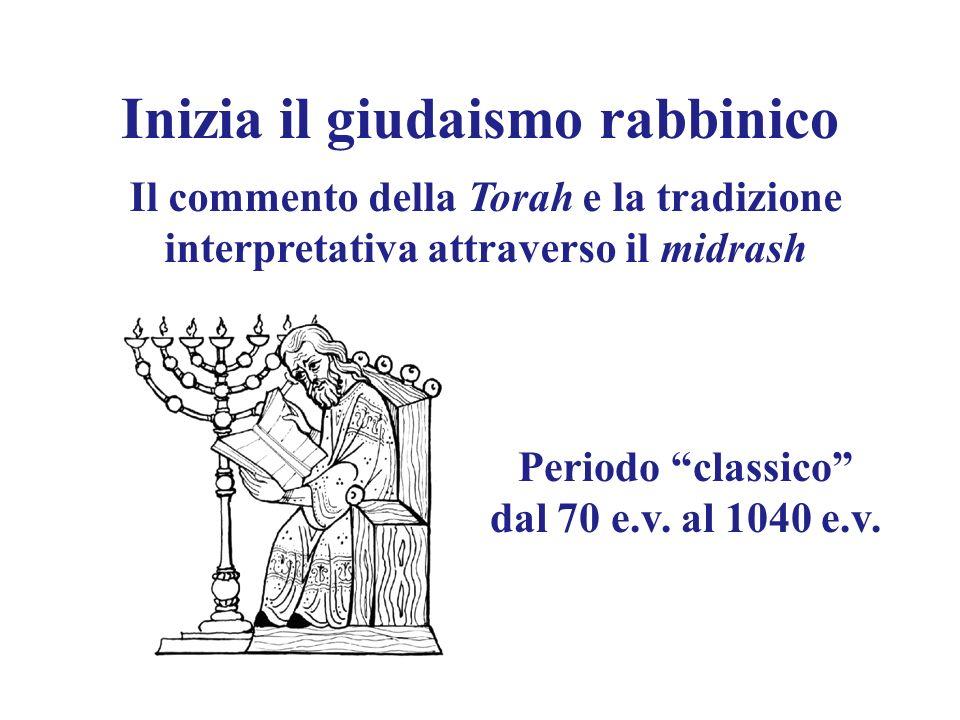 Inizia il giudaismo rabbinico Il commento della Torah e la tradizione interpretativa attraverso il midrash Periodo classico dal 70 e.v. al 1040 e.v.