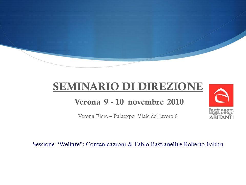 SEMINARIO DI DIREZIONE Verona 9 - 10 novembre 2010 Verona Fiere – Palaexpo Viale del lavoro 8 Sessione Welfare: Comunicazioni di Fabio Bastianelli e R