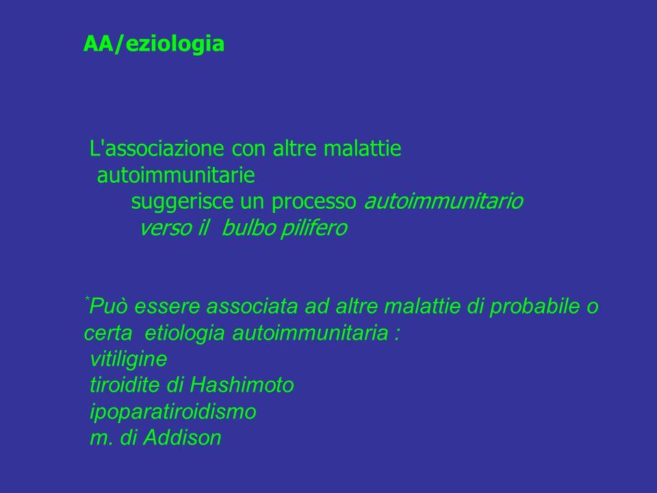 AA/eziologia L'associazione con altre malattie autoimmunitarie suggerisce un processo autoimmunitario verso il bulbo pilifero * Può essere associata a