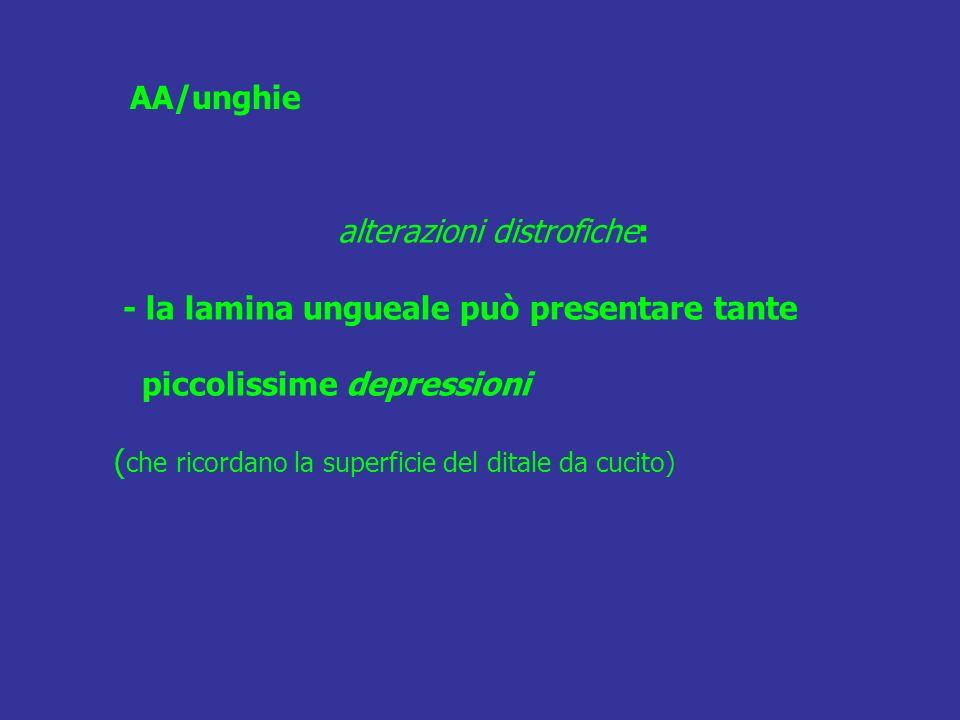 alterazioni distrofiche: - la lamina ungueale può presentare tante piccolissime depressioni ( che ricordano la superficie del ditale da cucito) AA/ung