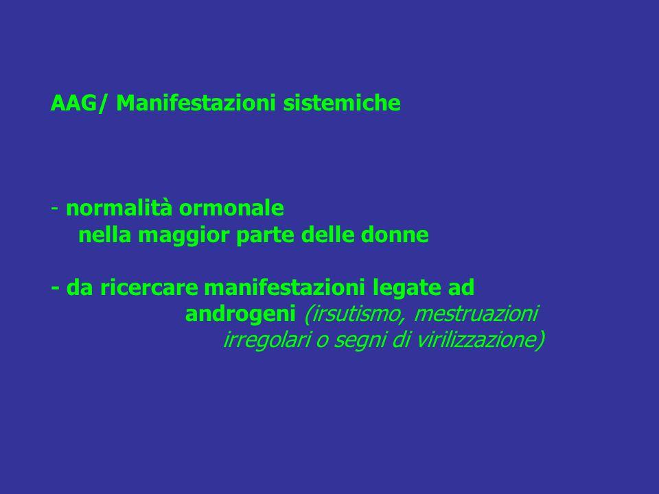 AAG/ Manifestazioni sistemiche - normalità ormonale nella maggior parte delle donne - da ricercare manifestazioni legate ad androgeni (irsutismo, mest