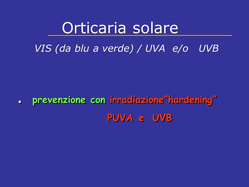 . prevenzione con irradiazionehardening PUVA e UVB. prevenzione con irradiazionehardening PUVA e UVB Orticaria solare VIS (da blu a verde) / UVA e/o U