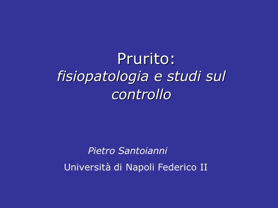Prurito: fisiopatologia e studi sul controllo Prurito: fisiopatologia e studi sul controllo Pietro Santoianni Università di Napoli Federico II