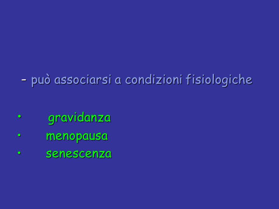- può associarsi a condizioni fisiologiche - può associarsi a condizioni fisiologiche gravidanza gravidanza menopausa menopausa senescenza senescenza