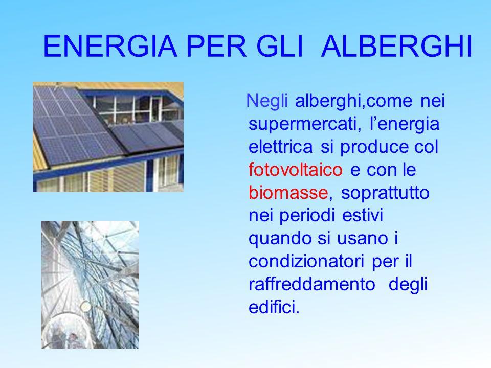 ENERGIA PER GLI ALBERGHI Negli alberghi,come nei supermercati, lenergia elettrica si produce col fotovoltaico e con le biomasse, soprattutto nei perio