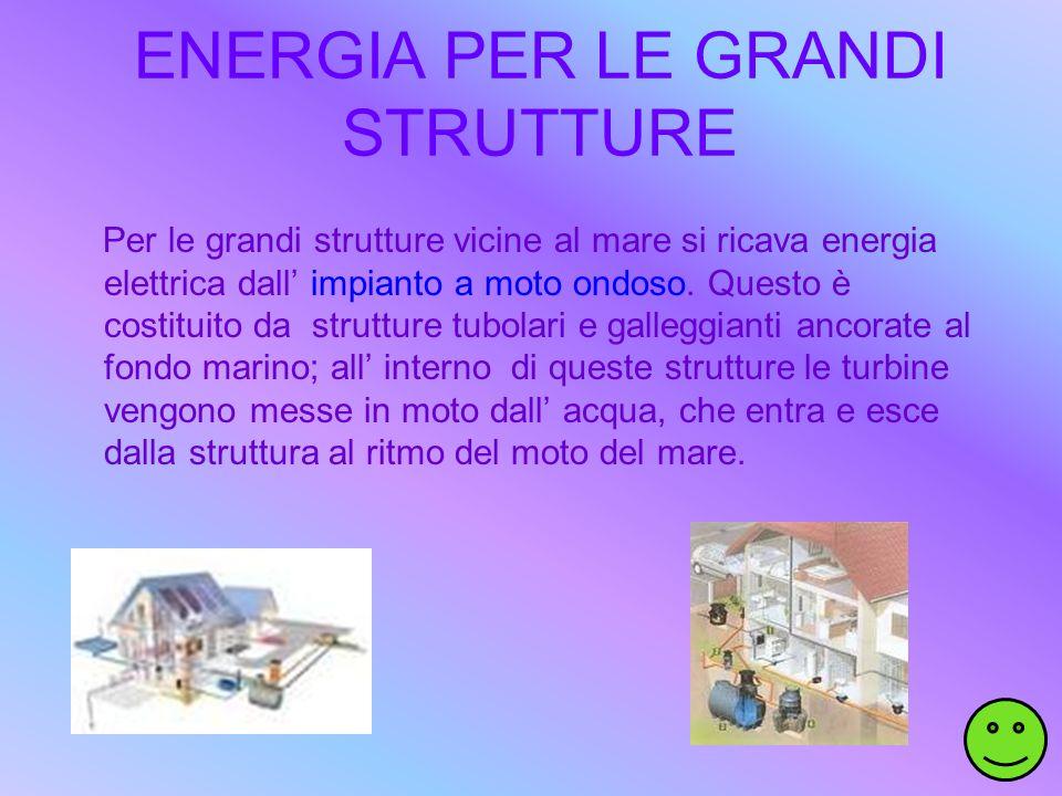 ENERGIA PER LE GRANDI STRUTTURE Per le grandi strutture vicine al mare si ricava energia elettrica dall impianto a moto ondoso. Questo è costituito da