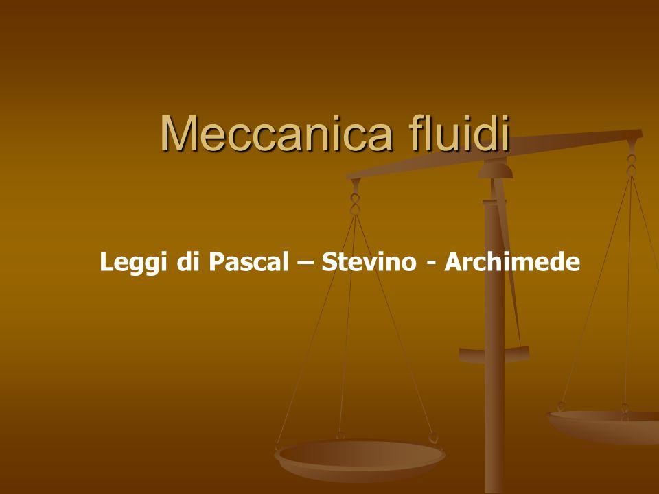 Meccanica fluidi Leggi di Pascal – Stevino - Archimede