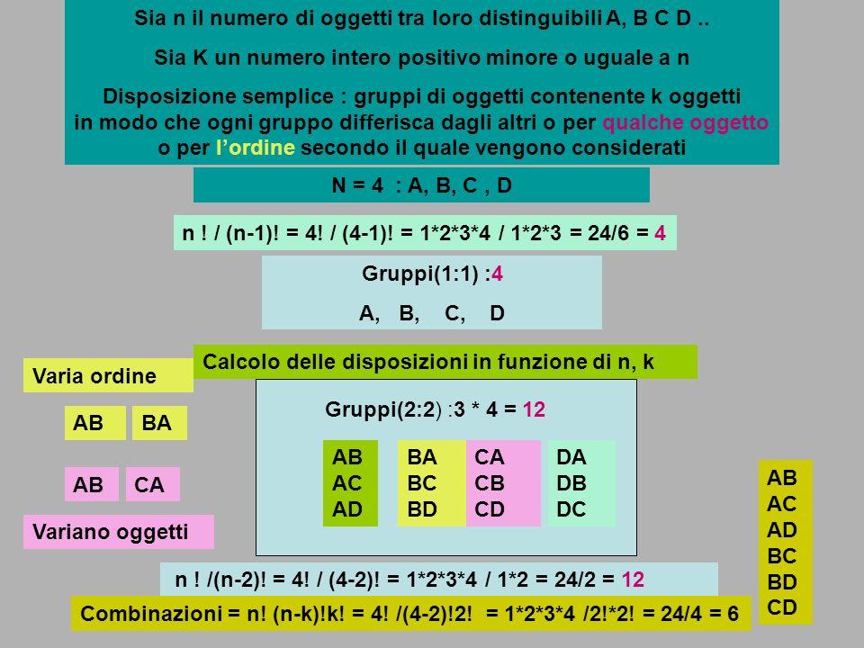 Sia n il numero di oggetti tra loro distinguibili A, B C D.. Sia K un numero intero positivo minore o uguale a n Disposizione semplice : gruppi di ogg