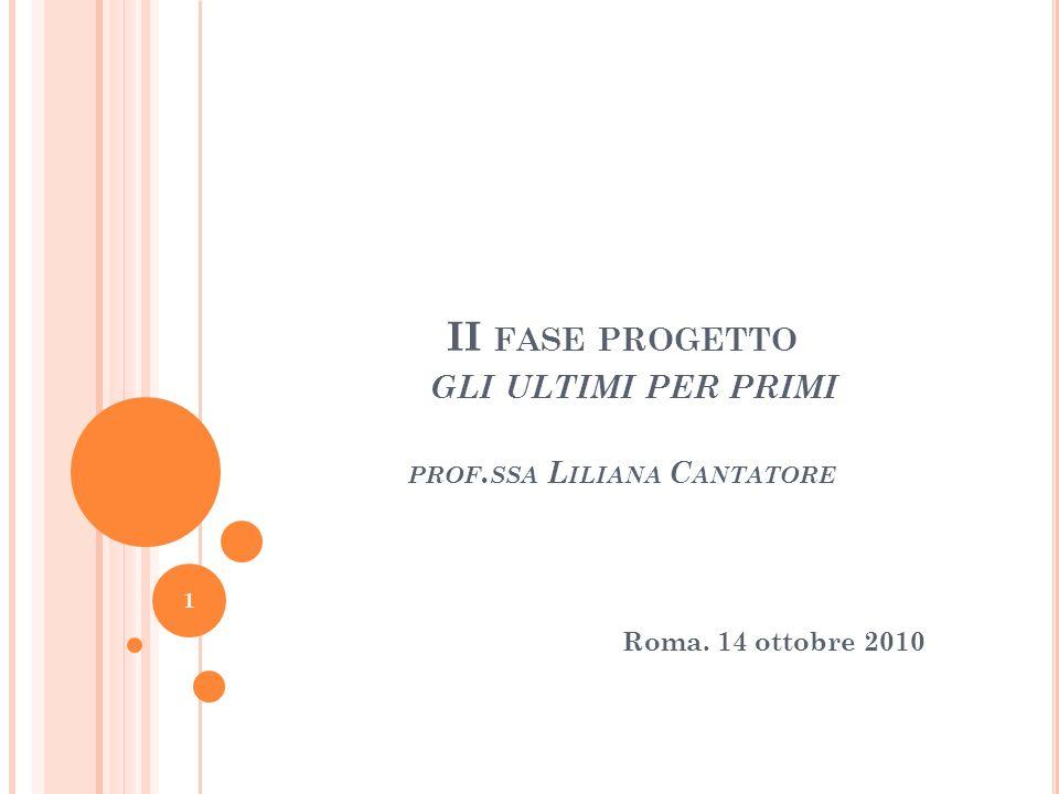 1 Roma. 14 ottobre 2010 II FASE PROGETTO GLI ULTIMI PER PRIMI PROF. SSA L ILIANA C ANTATORE