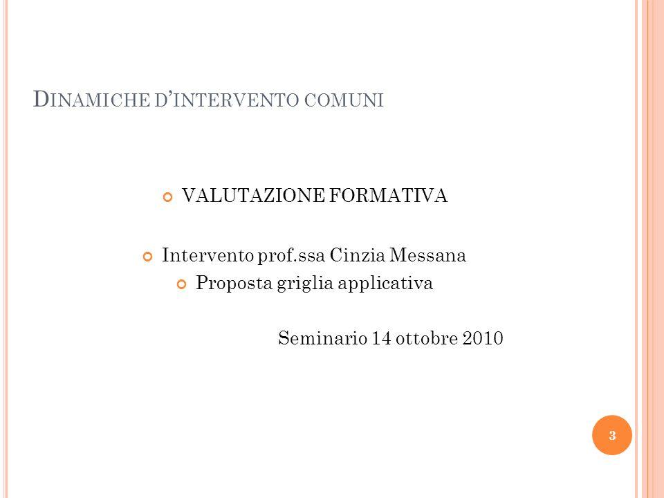 3 D INAMICHE D INTERVENTO COMUNI VALUTAZIONE FORMATIVA Intervento prof.ssa Cinzia Messana Proposta griglia applicativa Seminario 14 ottobre 2010