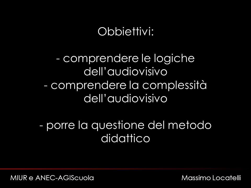 Obbiettivi: - comprendere le logiche dellaudiovisivo - comprendere la complessità dellaudiovisivo - porre la questione del metodo didattico MIUR e ANEC-AGIScuola Massimo Locatelli