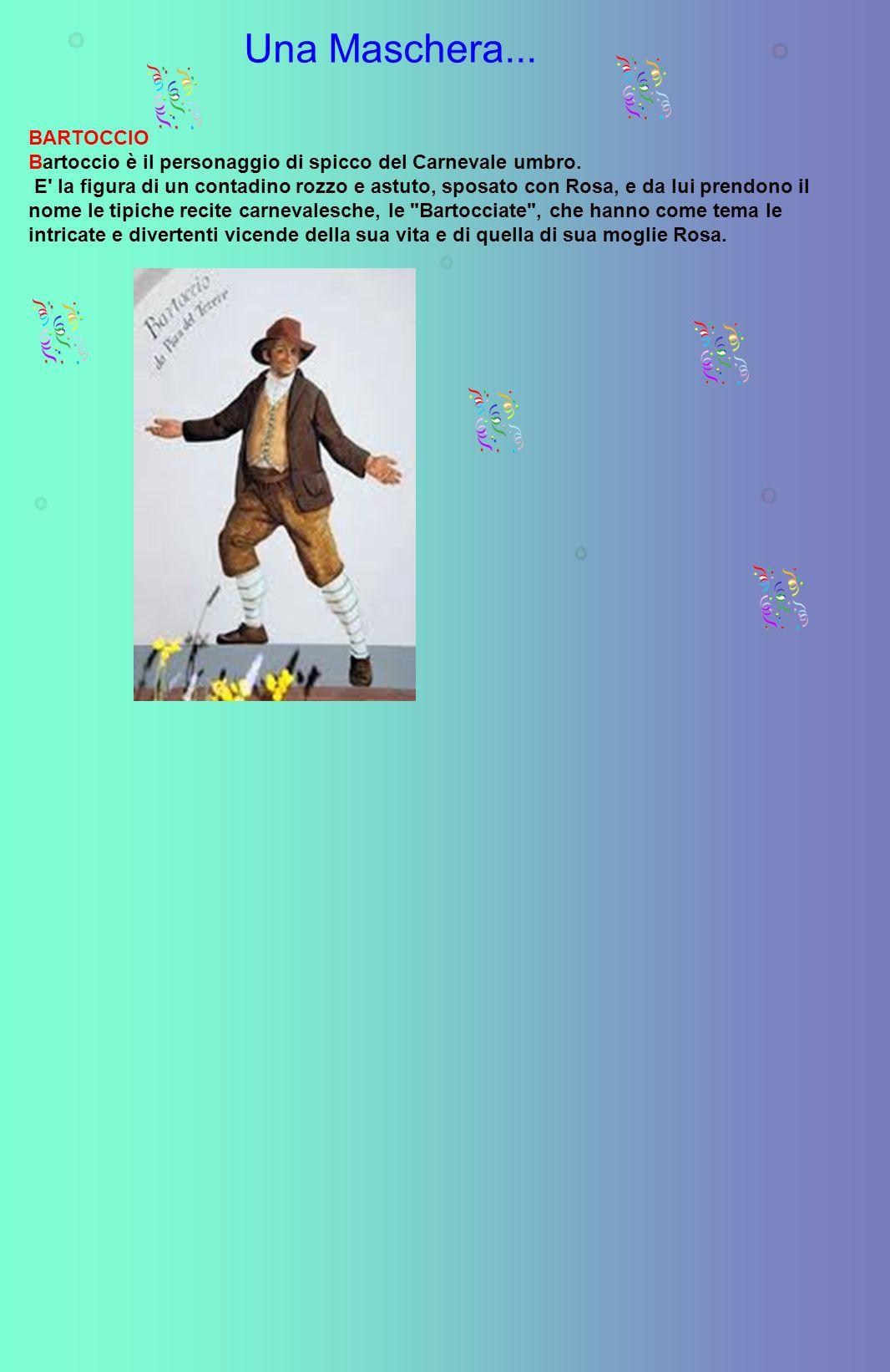 Una Maschera... BARTOCCIO Bartoccio è il personaggio di spicco del Carnevale umbro. E' la figura di un contadino rozzo e astuto, sposato con Rosa, e d