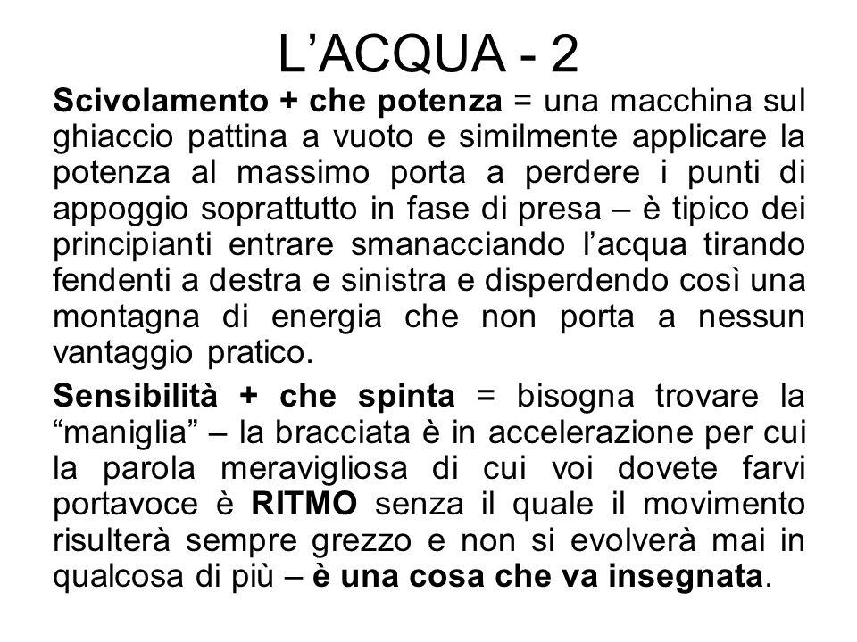 LACQUA - 3 Idrodinamicità + che postura = assumere, soprattutto con la testa, una posizione per fendere lacqua con riferimento alle fasi di partenza e spinta dal muretto – far si che la mano sia orientata in maniera tale da contribuire allavanzamento nella maniera migliore.