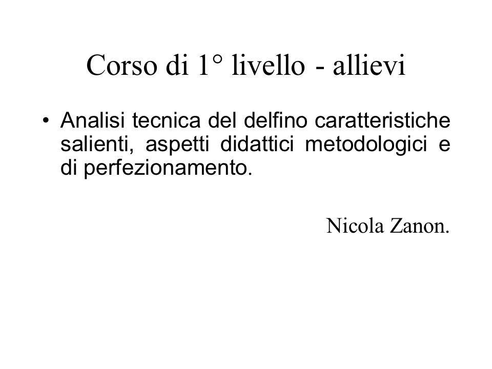 Corso di 1° livello - allievi Analisi tecnica del delfino caratteristiche salienti, aspetti didattici metodologici e di perfezionamento. Nicola Zanon.