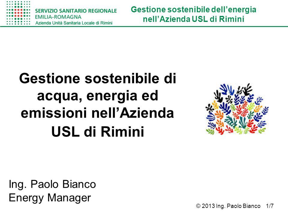 Gestione sostenibile dellenergia nellAzienda USL di Rimini © 2013 Ing. Paolo Bianco 1/7 Gestione sostenibile di acqua, energia ed emissioni nellAziend