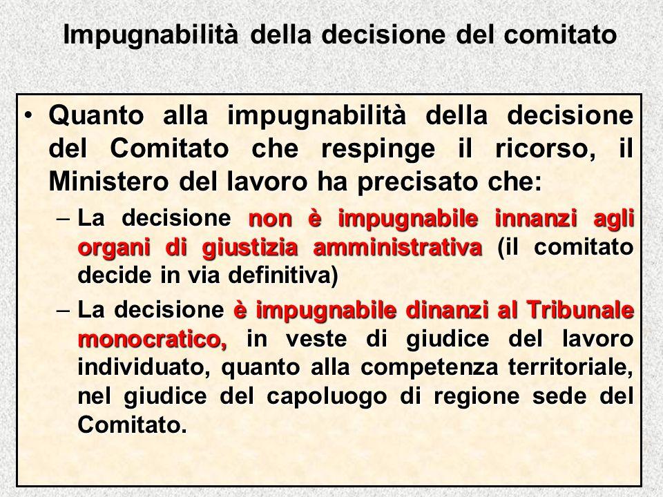 Impugnabilità della decisione del comitato Quanto alla impugnabilità della decisione del Comitato che respinge il ricorso, il Ministero del lavoro ha