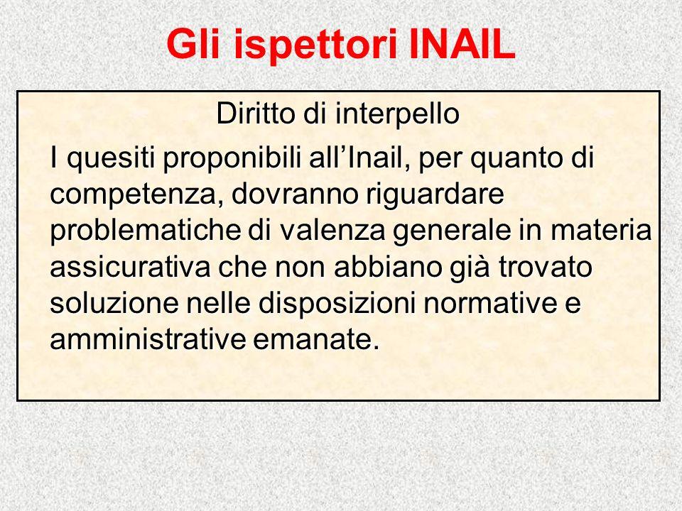 Gli ispettori INAIL Diritto di interpello I quesiti proponibili allInail, per quanto di competenza, dovranno riguardare problematiche di valenza gener