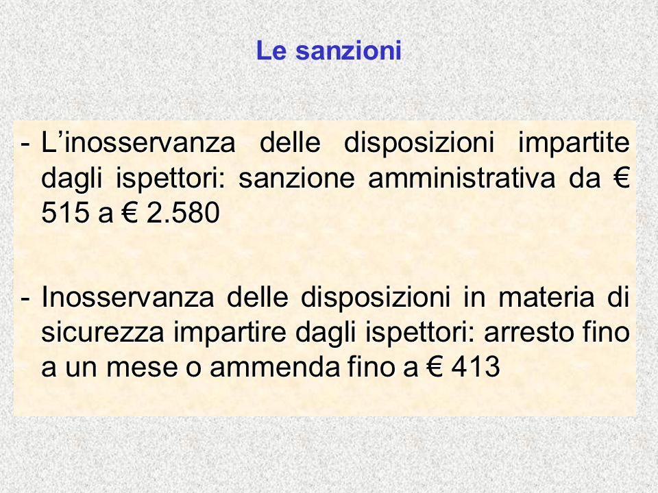 Le sanzioni -Linosservanza delle disposizioni impartite dagli ispettori: sanzione amministrativa da 515 a 2.580 -Inosservanza delle disposizioni in ma
