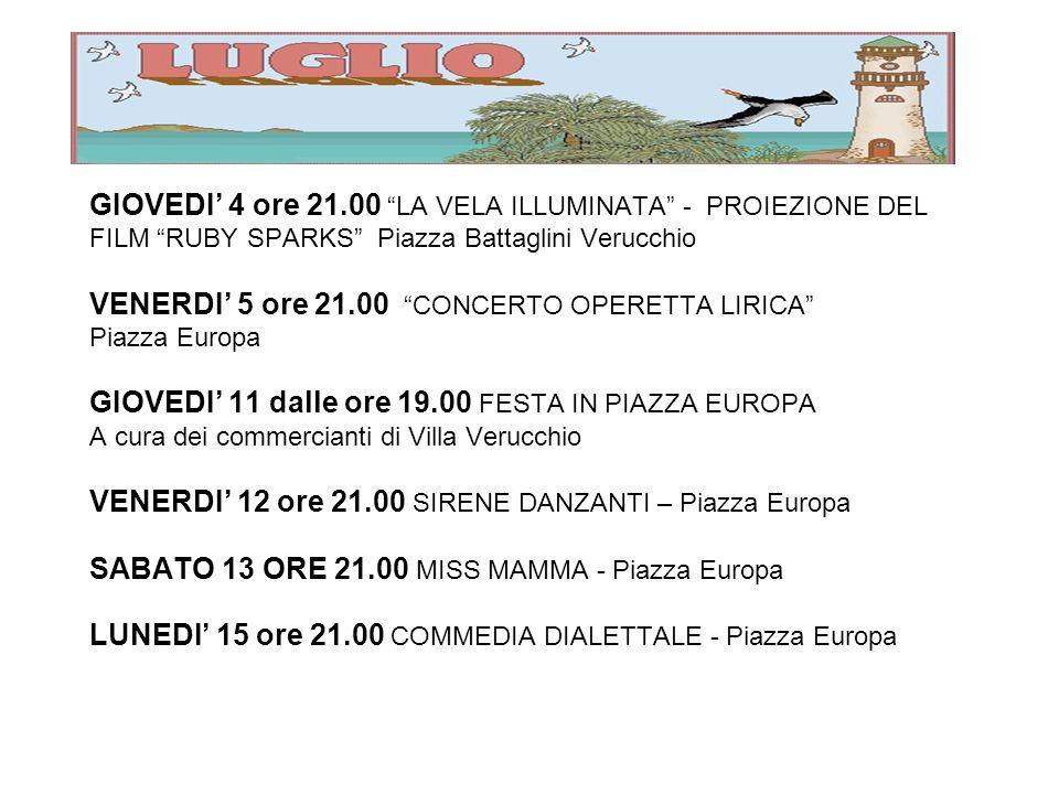GIOVEDI 4 ore 21.00 LA VELA ILLUMINATA - PROIEZIONE DEL FILM RUBY SPARKS Piazza Battaglini Verucchio VENERDI 5 ore 21.00 CONCERTO OPERETTA LIRICA Piazza Europa GIOVEDI 11 dalle ore 19.00 FESTA IN PIAZZA EUROPA A cura dei commercianti di Villa Verucchio VENERDI 12 ore 21.00 SIRENE DANZANTI – Piazza Europa SABATO 13 ORE 21.00 MISS MAMMA - Piazza Europa LUNEDI 15 ore 21.00 COMMEDIA DIALETTALE - Piazza Europa