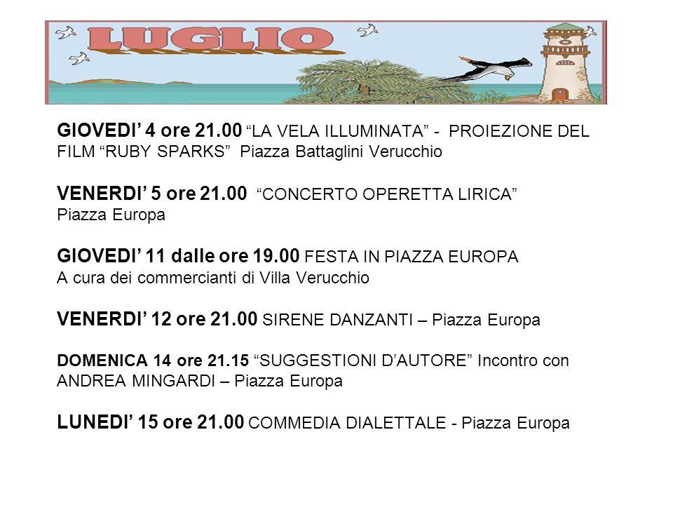 GIOVEDI 4 ore 21.00 LA VELA ILLUMINATA - PROIEZIONE DEL FILM RUBY SPARKS Piazza Battaglini Verucchio VENERDI 5 ore 21.00 CONCERTO OPERETTA LIRICA Piazza Europa GIOVEDI 11 dalle ore 19.00 FESTA IN PIAZZA EUROPA A cura dei commercianti di Villa Verucchio VENERDI 12 ore 21.00 SIRENE DANZANTI – Piazza Europa DOMENICA 14 ore 21.15 SUGGESTIONI DAUTORE Incontro con ANDREA MINGARDI – Piazza Europa LUNEDI 15 ore 21.00 COMMEDIA DIALETTALE - Piazza Europa