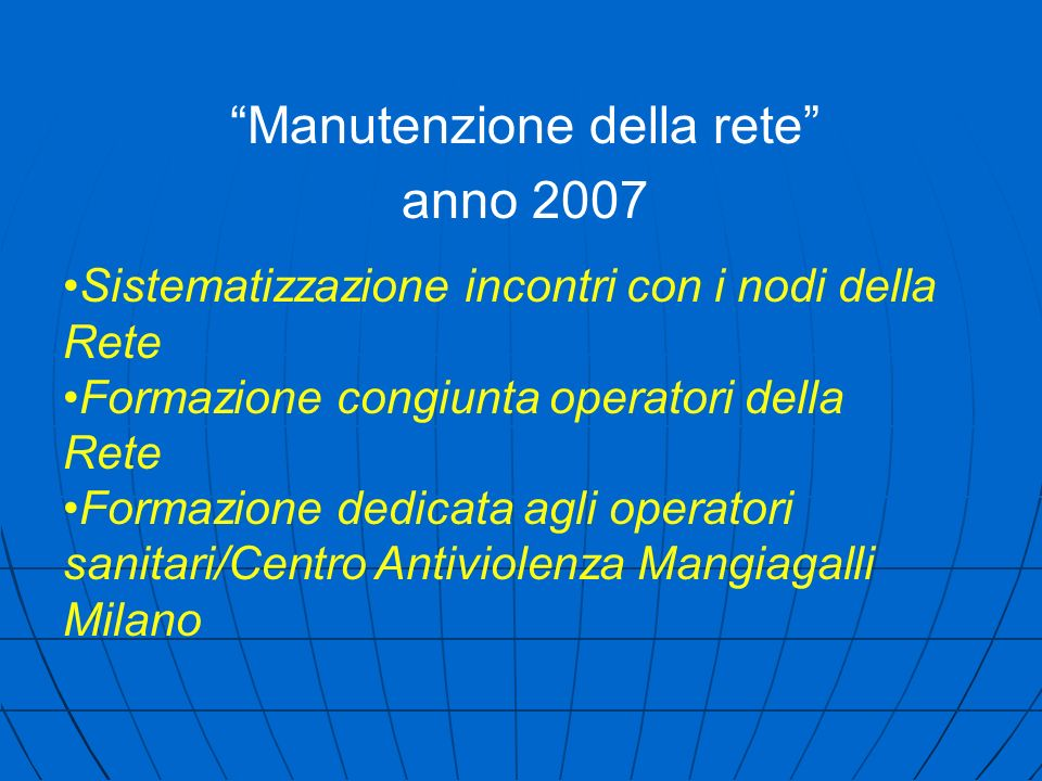 Sistematizzazione incontri con i nodi della Rete Formazione congiunta operatori della Rete Formazione dedicata agli operatori sanitari/Centro Antiviolenza Mangiagalli Milano Manutenzione della rete anno 2007