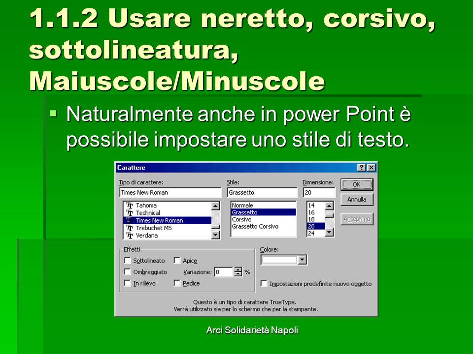 Arci Solidarietà Napoli 1.1.2 Usare neretto, corsivo, sottolineatura, Maiuscole/Minuscole Naturalmente anche in power Point è possibile impostare uno