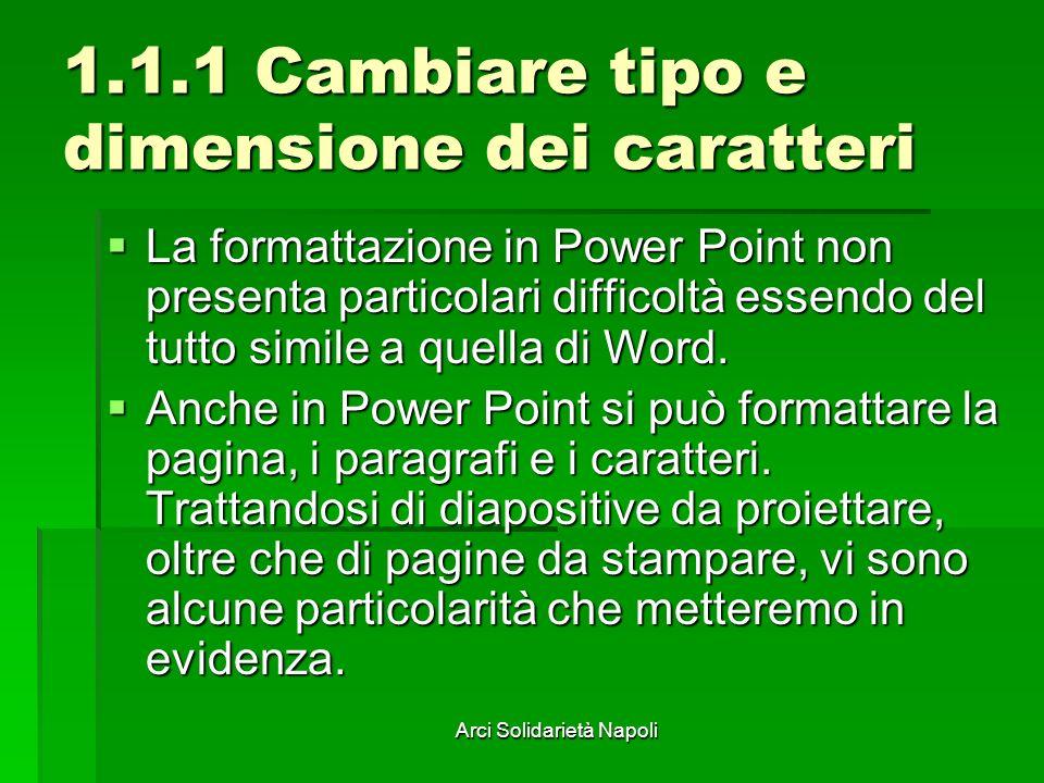 Arci Solidarietà Napoli 1.1.1 Cambiare tipo e dimensione dei caratteri La formattazione in Power Point non presenta particolari difficoltà essendo del