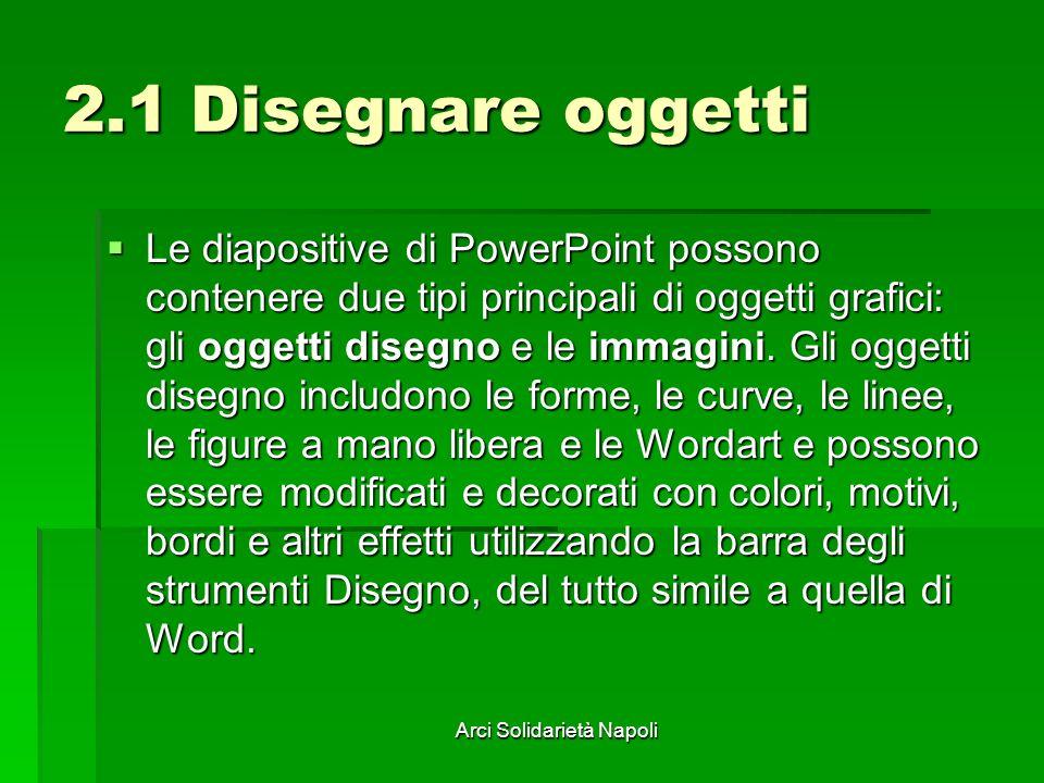 Arci Solidarietà Napoli 2.1 Disegnare oggetti Le diapositive di PowerPoint possono contenere due tipi principali di oggetti grafici: gli oggetti diseg