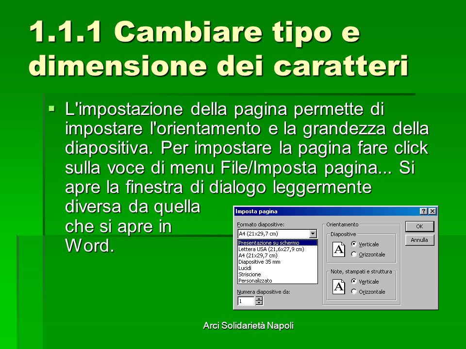 Arci Solidarietà Napoli 1.1.1 Cambiare tipo e dimensione dei caratteri Nella casella Formato diapositive si può scegliere fra diverse possibilità, come formato schermo e formato lucidi.