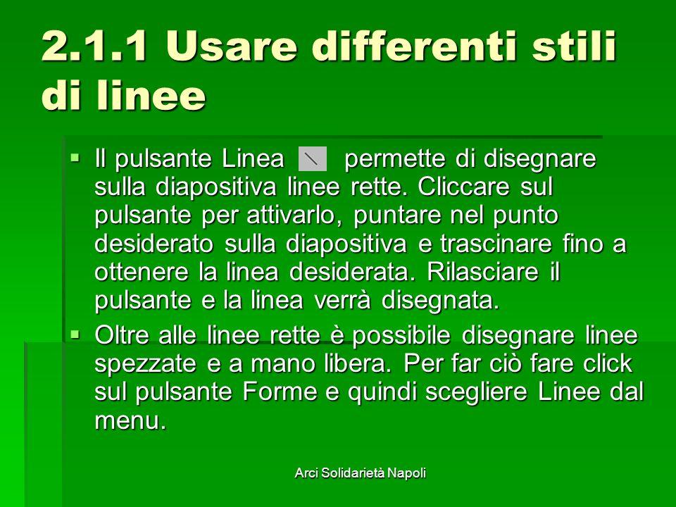 Arci Solidarietà Napoli 2.1.1 Usare differenti stili di linee Il pulsante Linea permette di disegnare sulla diapositiva linee rette. Cliccare sul puls