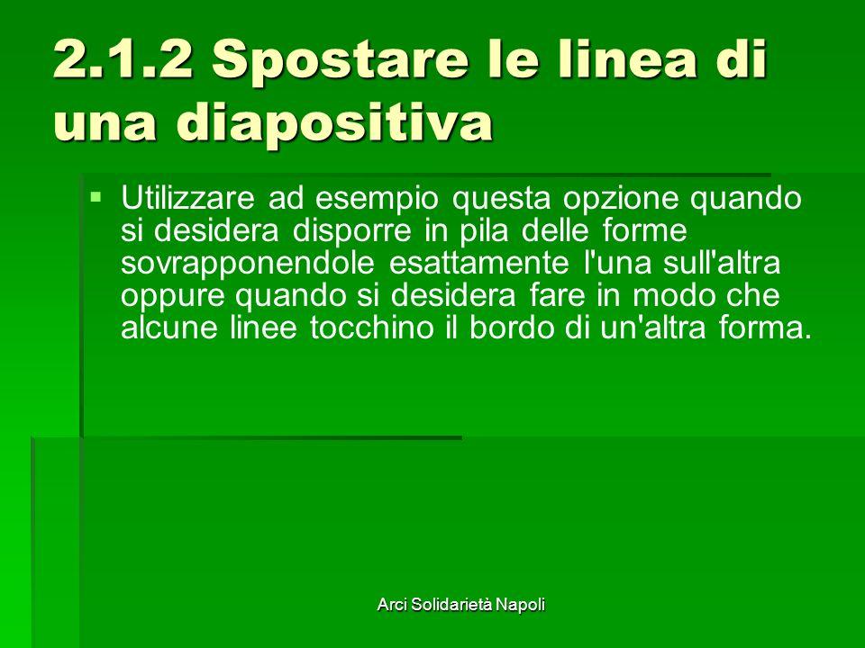 Arci Solidarietà Napoli 2.1.2 Spostare le linea di una diapositiva Utilizzare ad esempio questa opzione quando si desidera disporre in pila delle form