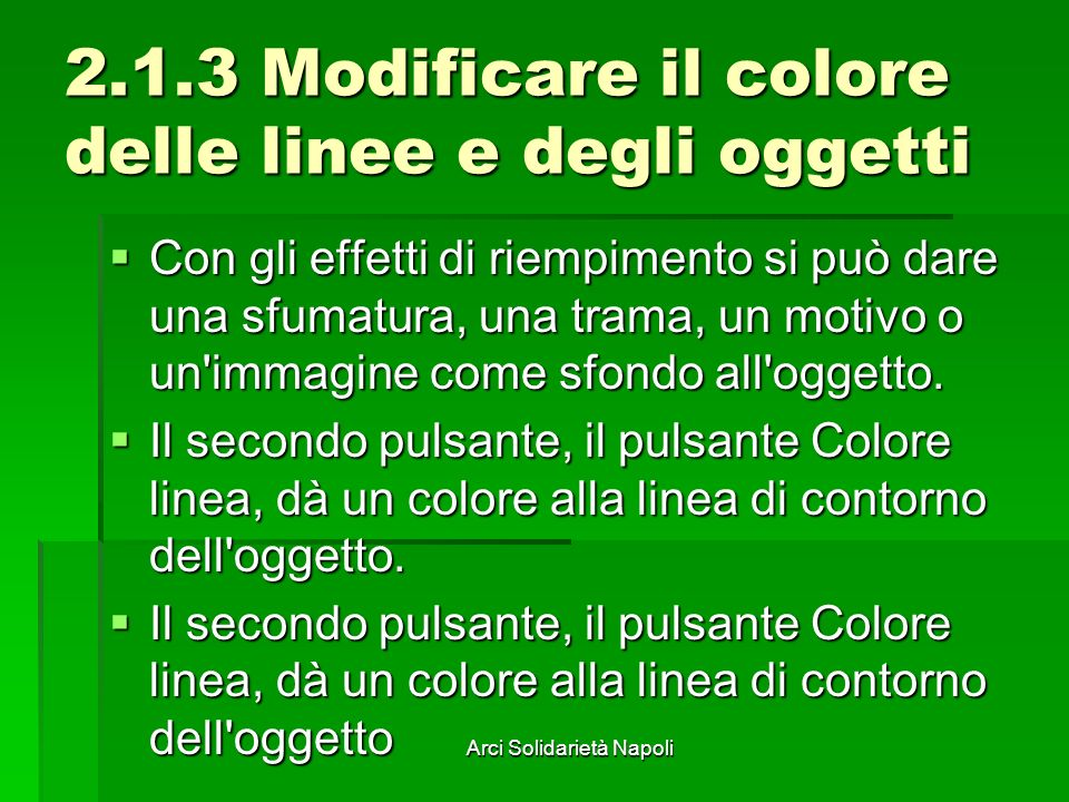 Arci Solidarietà Napoli 2.1.3 Modificare il colore delle linee e degli oggetti Con gli effetti di riempimento si può dare una sfumatura, una trama, un