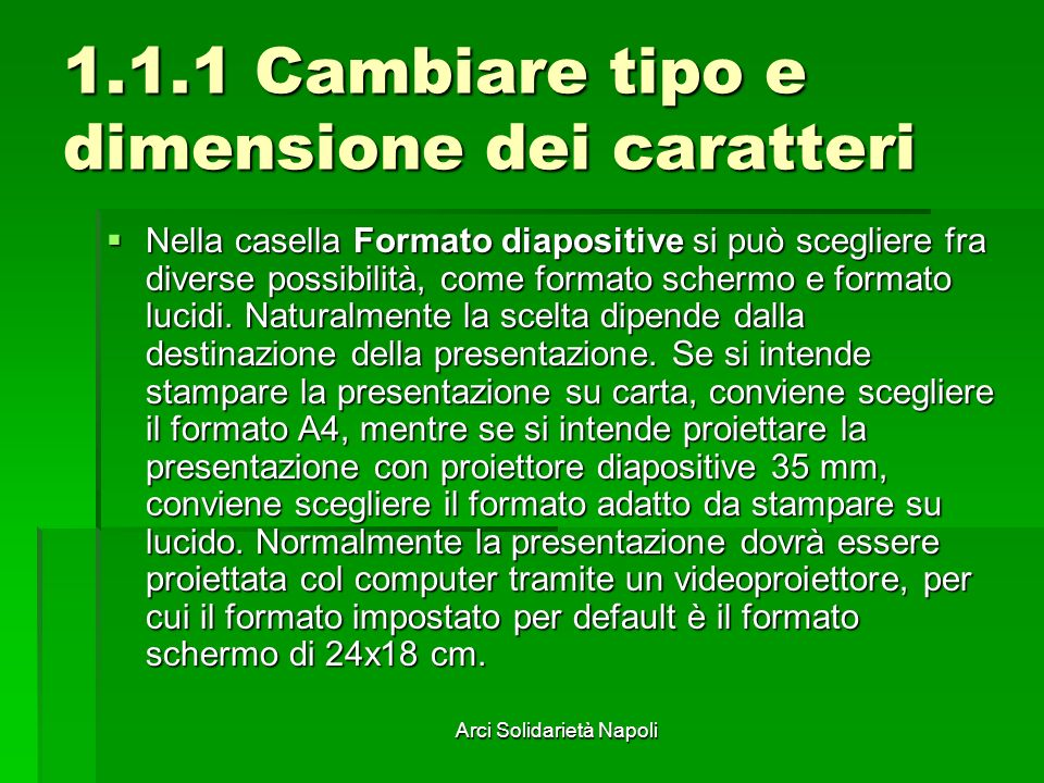 Arci Solidarietà Napoli 1.1.1 Cambiare tipo e dimensione dei caratteri Nella casella Formato diapositive si può scegliere fra diverse possibilità, com