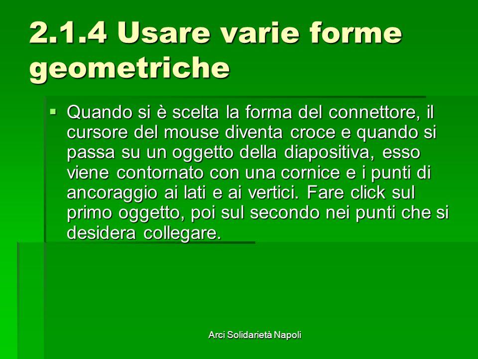 Arci Solidarietà Napoli 2.1.4 Usare varie forme geometriche Quando si è scelta la forma del connettore, il cursore del mouse diventa croce e quando si