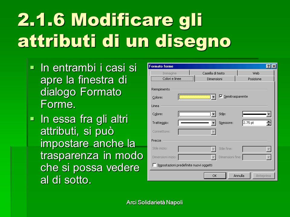 Arci Solidarietà Napoli 2.1.6 Modificare gli attributi di un disegno In entrambi i casi si apre la finestra di dialogo Formato Forme. In entrambi i ca