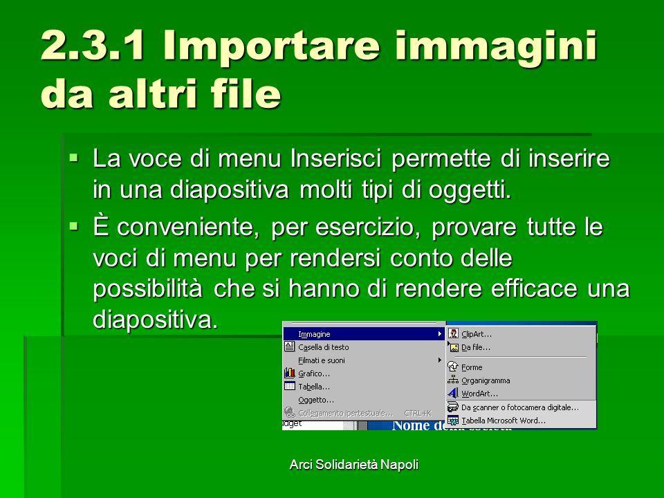 Arci Solidarietà Napoli 2.3.1 Importare immagini da altri file La voce di menu Inserisci permette di inserire in una diapositiva molti tipi di oggetti