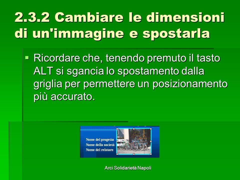 Arci Solidarietà Napoli 2.3.2 Cambiare le dimensioni di un'immagine e spostarla Ricordare che, tenendo premuto il tasto ALT si sgancia lo spostamento