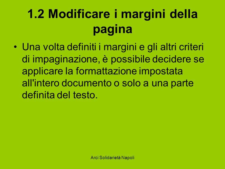 Arci Solidarietà Napoli 1.2 Modificare i margini della pagina Una volta definiti i margini e gli altri criteri di impaginazione, è possibile decidere se applicare la formattazione impostata all intero documento o solo a una parte definita del testo.