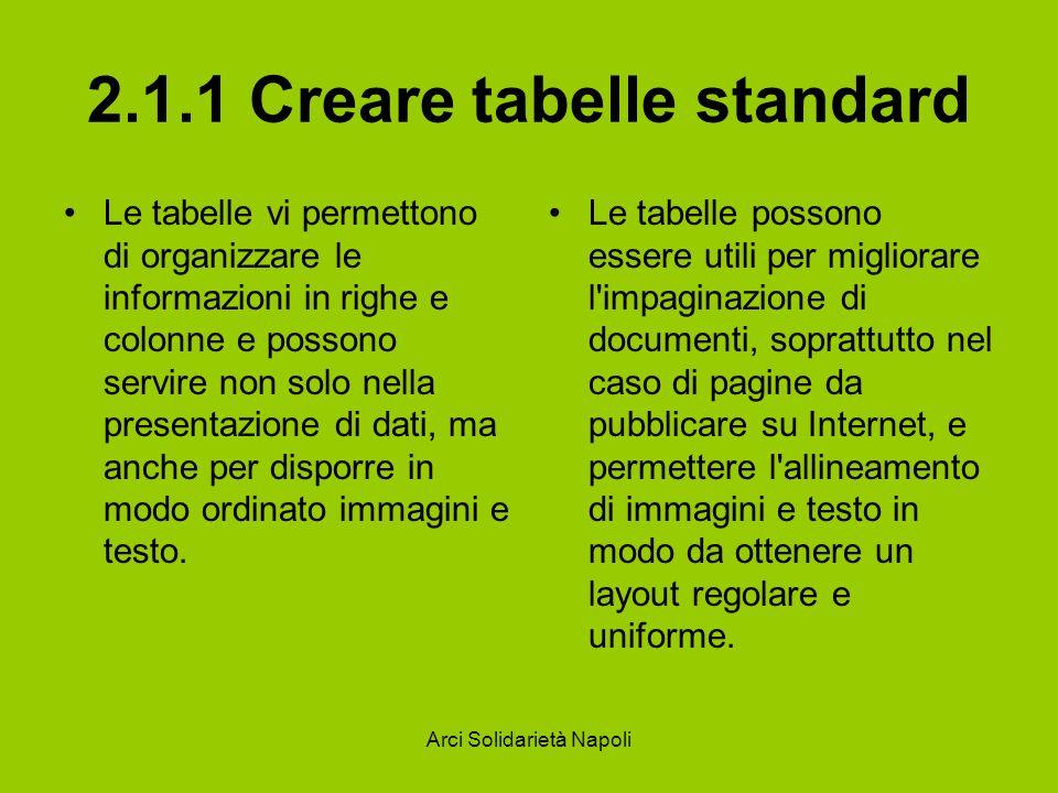 Arci Solidarietà Napoli 2.1.1 Creare tabelle standard Le tabelle vi permettono di organizzare le informazioni in righe e colonne e possono servire non solo nella presentazione di dati, ma anche per disporre in modo ordinato immagini e testo.