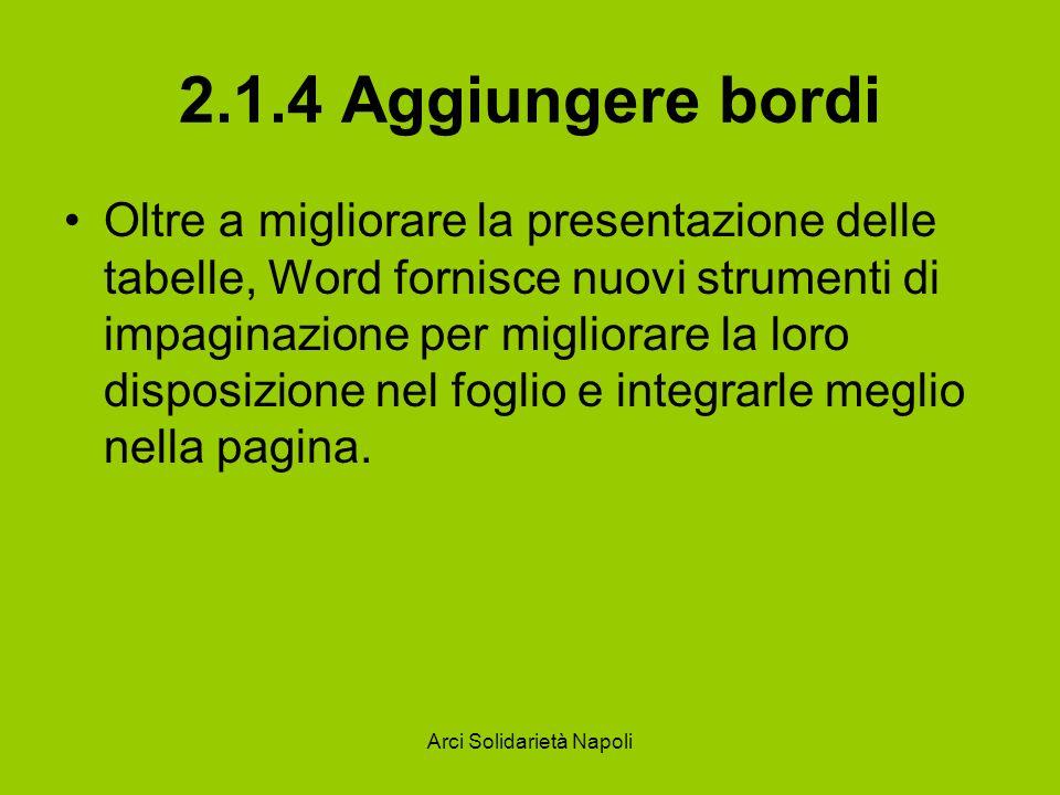 Arci Solidarietà Napoli 2.1.4 Aggiungere bordi Oltre a migliorare la presentazione delle tabelle, Word fornisce nuovi strumenti di impaginazione per migliorare la loro disposizione nel foglio e integrarle meglio nella pagina.