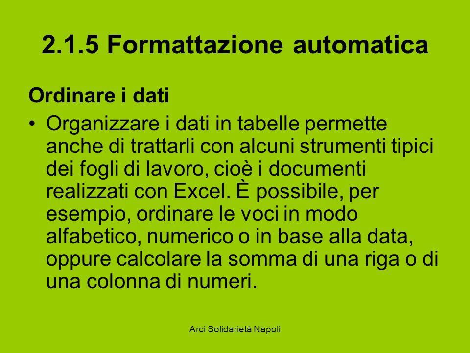 Arci Solidarietà Napoli 2.1.5 Formattazione automatica Ordinare i dati Organizzare i dati in tabelle permette anche di trattarli con alcuni strumenti tipici dei fogli di lavoro, cioè i documenti realizzati con Excel.
