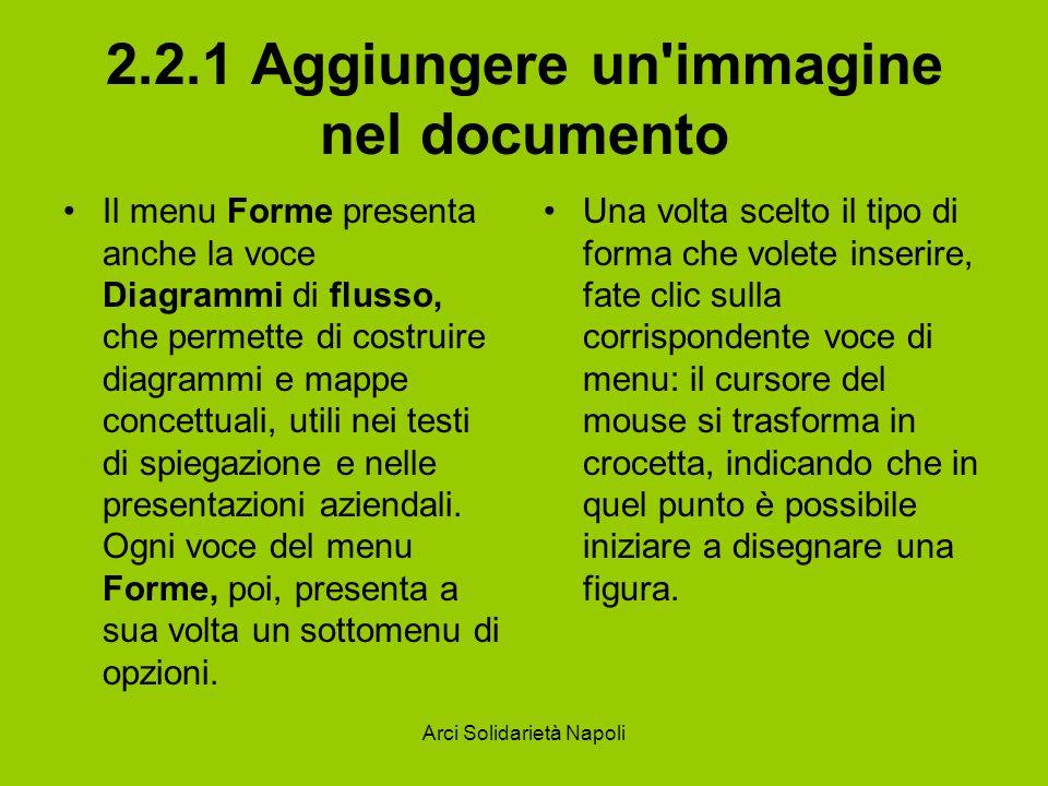 Arci Solidarietà Napoli 2.2.1 Aggiungere un immagine nel documento Il menu Forme presenta anche la voce Diagrammi di flusso, che permette di costruire diagrammi e mappe concettuali, utili nei testi di spiegazione e nelle presentazioni aziendali.