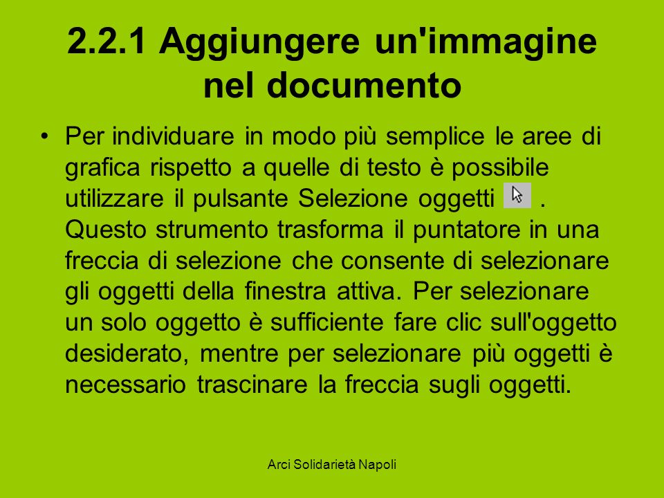 Arci Solidarietà Napoli 2.2.1 Aggiungere un immagine nel documento Per individuare in modo più semplice le aree di grafica rispetto a quelle di testo è possibile utilizzare il pulsante Selezione oggetti.