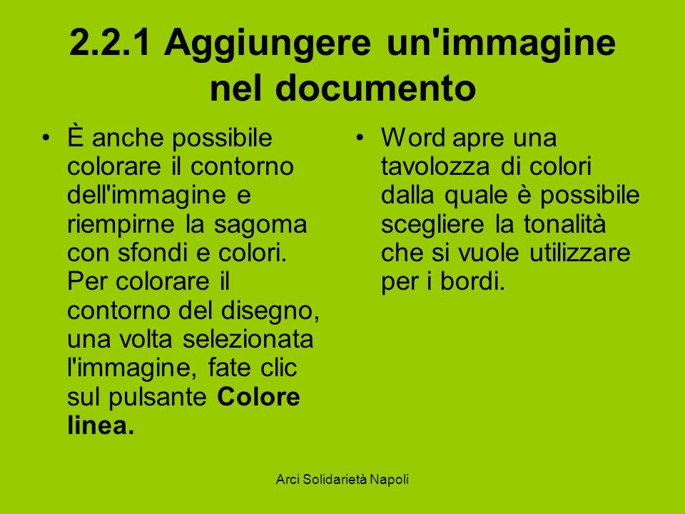 Arci Solidarietà Napoli 2.2.1 Aggiungere un immagine nel documento È anche possibile colorare il contorno dell immagine e riempirne la sagoma con sfondi e colori.