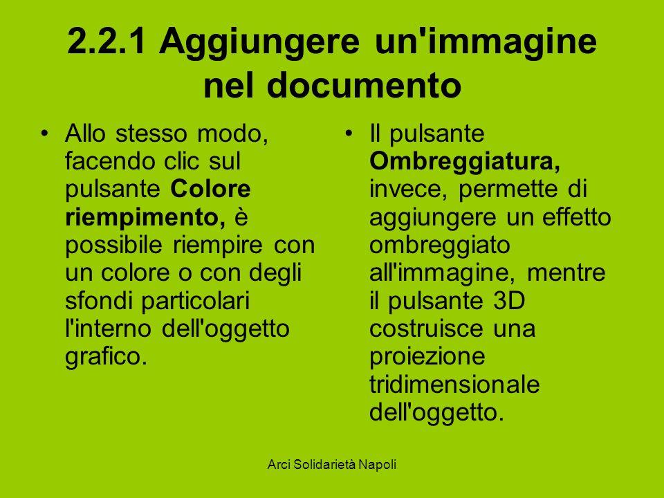 Arci Solidarietà Napoli 2.2.1 Aggiungere un immagine nel documento Allo stesso modo, facendo clic sul pulsante Colore riempimento, è possibile riempire con un colore o con degli sfondi particolari l interno dell oggetto grafico.
