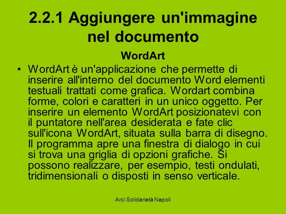 Arci Solidarietà Napoli 2.2.1 Aggiungere un immagine nel documento WordArt WordArt è un applicazione che permette di inserire all interno del documento Word elementi testuali trattati come grafica.