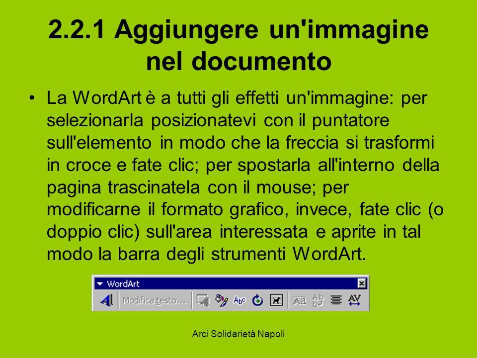 Arci Solidarietà Napoli 2.2.1 Aggiungere un'immagine nel documento La WordArt è a tutti gli effetti un'immagine: per selezionarla posizionatevi con il