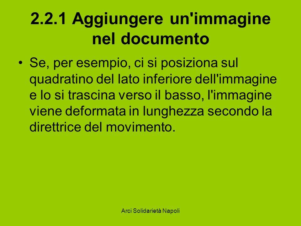 Arci Solidarietà Napoli 2.2.1 Aggiungere un immagine nel documento Se, per esempio, ci si posiziona sul quadratino del lato inferiore dell immagine e lo si trascina verso il basso, l immagine viene deformata in lunghezza secondo la direttrice del movimento.