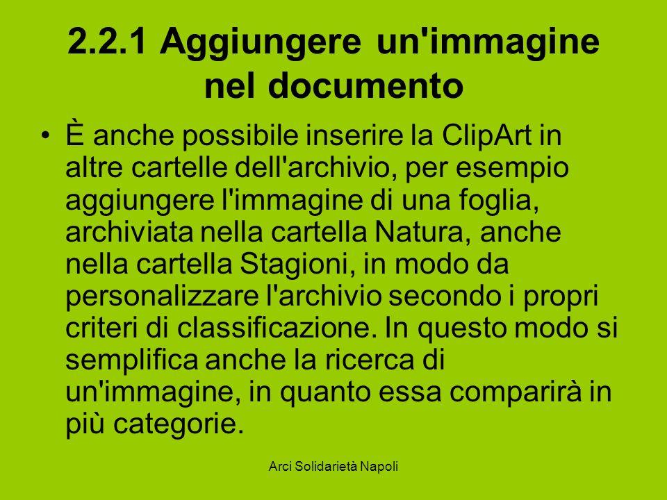 Arci Solidarietà Napoli 2.2.1 Aggiungere un immagine nel documento È anche possibile inserire la ClipArt in altre cartelle dell archivio, per esempio aggiungere l immagine di una foglia, archiviata nella cartella Natura, anche nella cartella Stagioni, in modo da personalizzare l archivio secondo i propri criteri di classificazione.