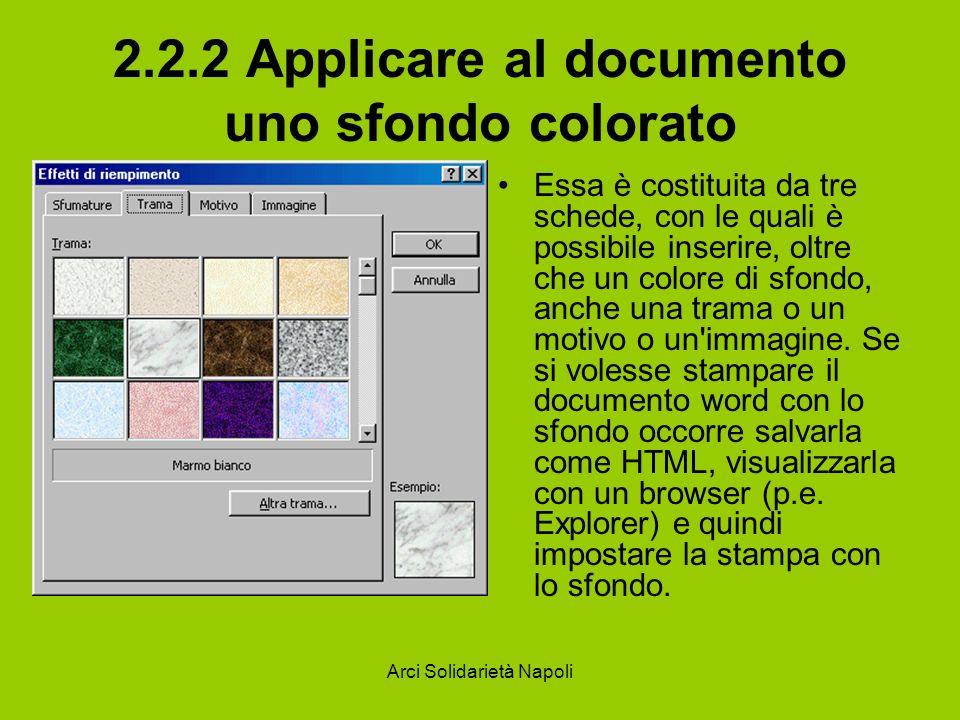 Arci Solidarietà Napoli 2.2.2 Applicare al documento uno sfondo colorato Essa è costituita da tre schede, con le quali è possibile inserire, oltre che un colore di sfondo, anche una trama o un motivo o un immagine.